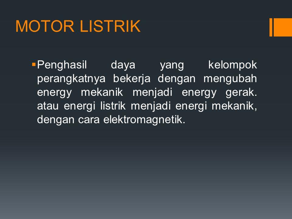 MOTOR LISTRIK  Penghasil daya yang kelompok perangkatnya bekerja dengan mengubah energy mekanik menjadi energy gerak. atau energi listrik menjadi ene