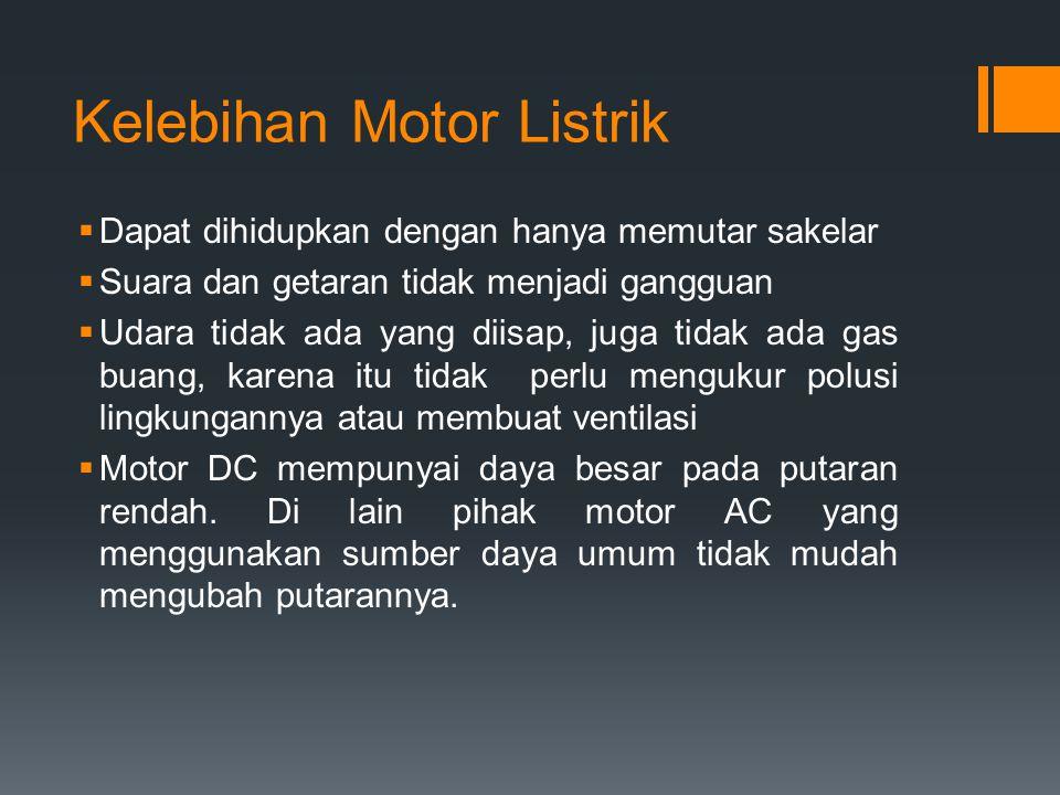 Kelebihan Motor Listrik  Dapat dihidupkan dengan hanya memutar sakelar  Suara dan getaran tidak menjadi gangguan  Udara tidak ada yang diisap, juga