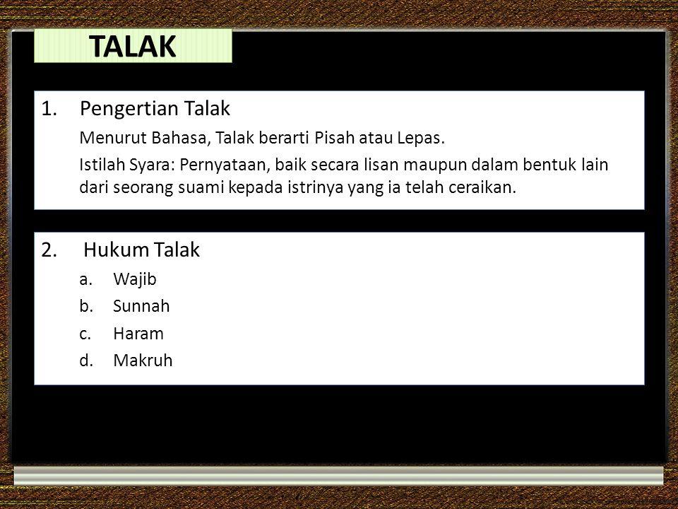 TALAK 1. Pengertian Talak Menurut Bahasa, Talak berarti Pisah atau Lepas. Istilah Syara: Pernyataan, baik secara lisan maupun dalam bentuk lain dari s