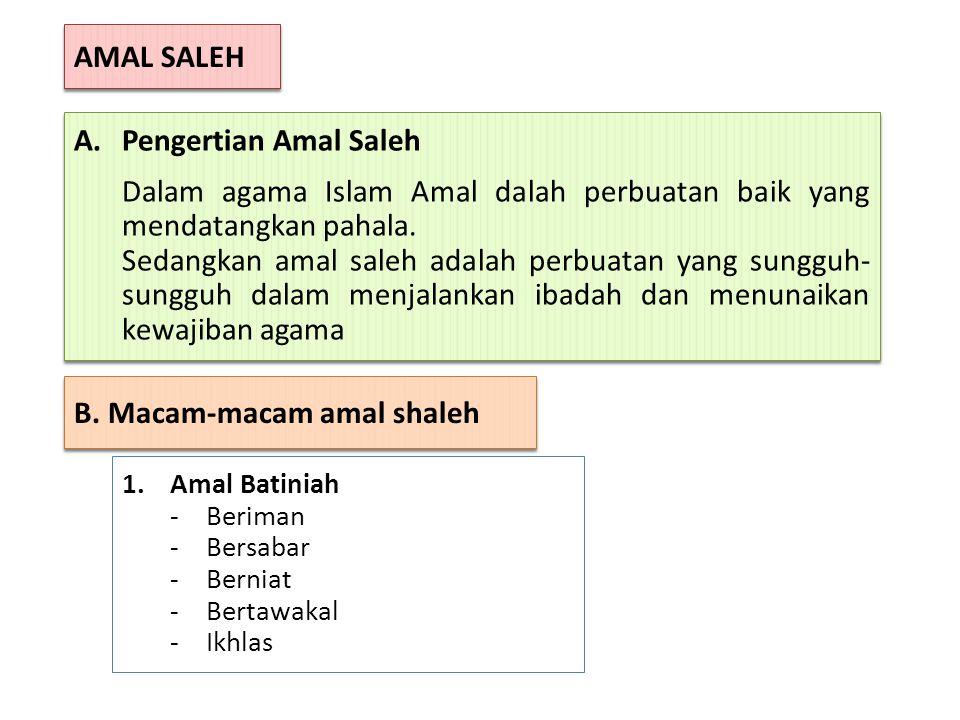 AMAL SALEH A.Pengertian Amal Saleh Dalam agama Islam Amal dalah perbuatan baik yang mendatangkan pahala. Sedangkan amal saleh adalah perbuatan yang su