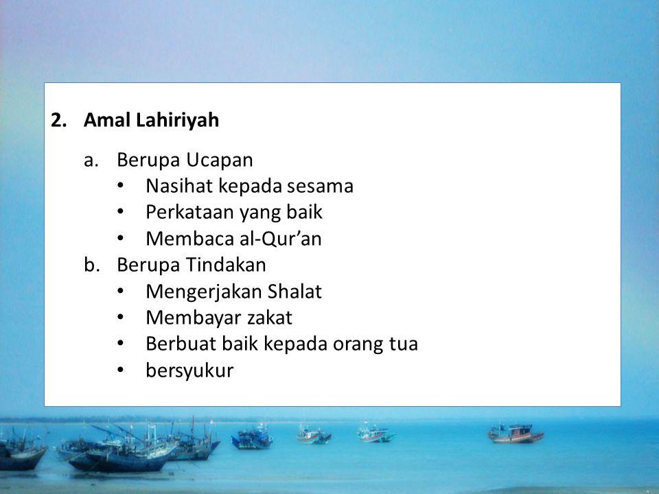 2.Amal Lahiriyah a.Berupa Ucapan Nasihat kepada sesama Perkataan yang baik Membaca al-Qur'an b.Berupa Tindakan Mengerjakan Shalat Membayar zakat Berbu