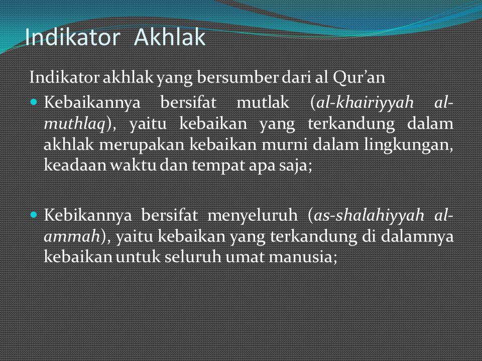 Indikator Akhlak Indikator akhlak yang bersumber dari al Qur'an Kebaikannya bersifat mutlak (al-khairiyyah al- muthlaq), yaitu kebaikan yang terkandung dalam akhlak merupakan kebaikan murni dalam lingkungan, keadaan waktu dan tempat apa saja; Kebikannya bersifat menyeluruh (as-shalahiyyah al- ammah), yaitu kebaikan yang terkandung di dalamnya kebaikan untuk seluruh umat manusia;
