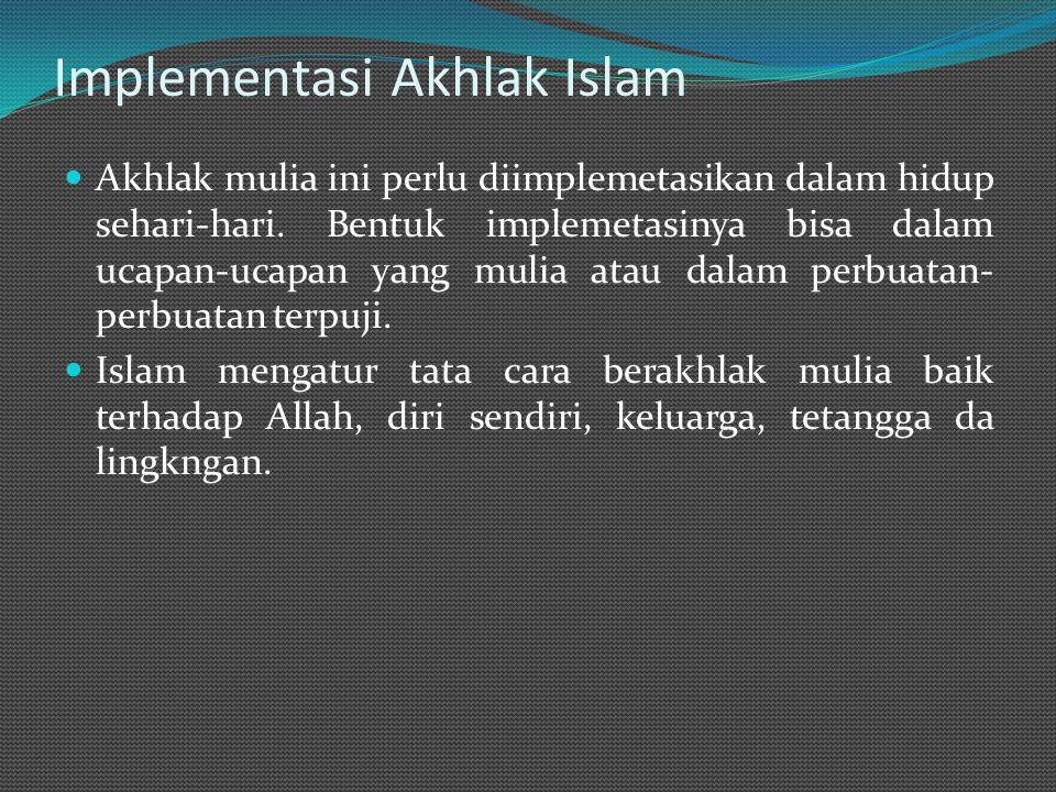 Implementasi Akhlak Islam Akhlak mulia ini perlu diimplemetasikan dalam hidup sehari-hari.