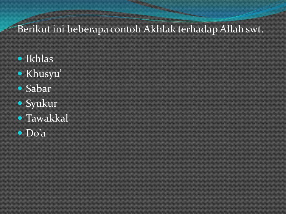 Berikut ini beberapa contoh Akhlak terhadap Allah swt. Ikhlas Khusyu' Sabar Syukur Tawakkal Do'a