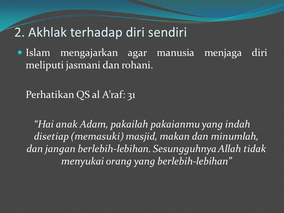 """2. Akhlak terhadap diri sendiri Islam mengajarkan agar manusia menjaga diri meliputi jasmani dan rohani. Perhatikan QS al A'raf: 31 """"Hai anak Adam, pa"""