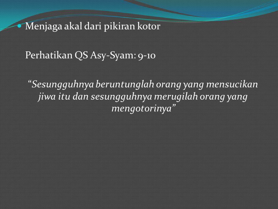 Menjaga akal dari pikiran kotor Perhatikan QS Asy-Syam: 9-10 Sesungguhnya beruntunglah orang yang mensucikan jiwa itu dan sesungguhnya merugilah orang yang mengotorinya