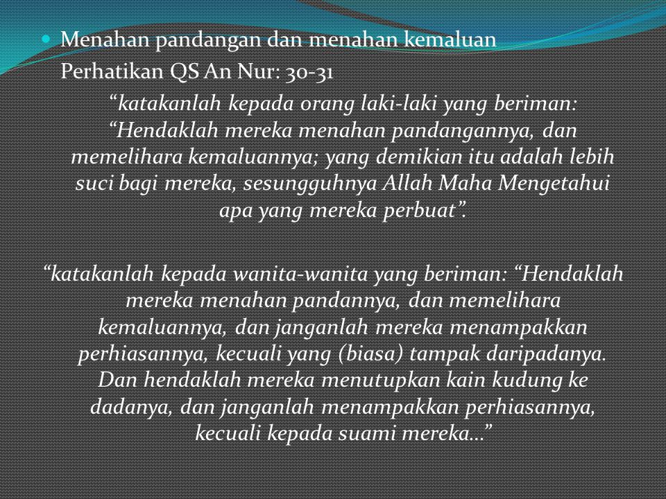 Menahan pandangan dan menahan kemaluan Perhatikan QS An Nur: 30-31 katakanlah kepada orang laki-laki yang beriman: Hendaklah mereka menahan pandangannya, dan memelihara kemaluannya; yang demikian itu adalah lebih suci bagi mereka, sesungguhnya Allah Maha Mengetahui apa yang mereka perbuat .