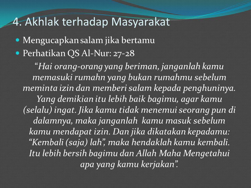 "4. Akhlak terhadap Masyarakat Mengucapkan salam jika bertamu Perhatikan QS Al-Nur: 27-28 ""Hai orang-orang yang beriman, janganlah kamu memasuki rumahn"