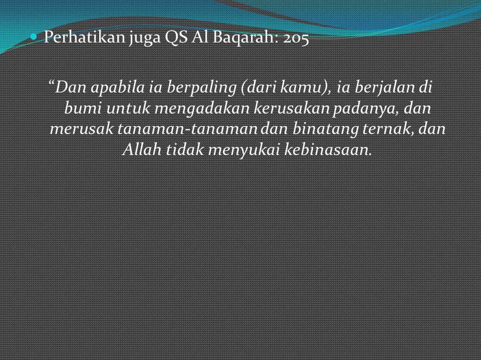 Perhatikan juga QS Al Baqarah: 205 Dan apabila ia berpaling (dari kamu), ia berjalan di bumi untuk mengadakan kerusakan padanya, dan merusak tanaman-tanaman dan binatang ternak, dan Allah tidak menyukai kebinasaan.
