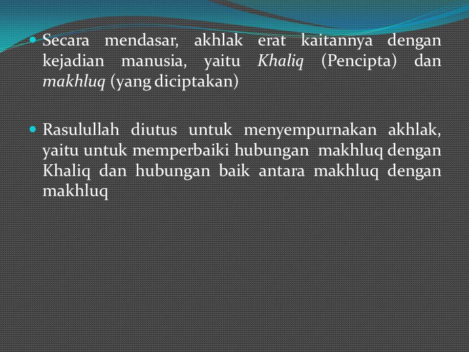 Secara mendasar, akhlak erat kaitannya dengan kejadian manusia, yaitu Khaliq (Pencipta) dan makhluq (yang diciptakan) Rasulullah diutus untuk menyempurnakan akhlak, yaitu untuk memperbaiki hubungan makhluq dengan Khaliq dan hubungan baik antara makhluq dengan makhluq