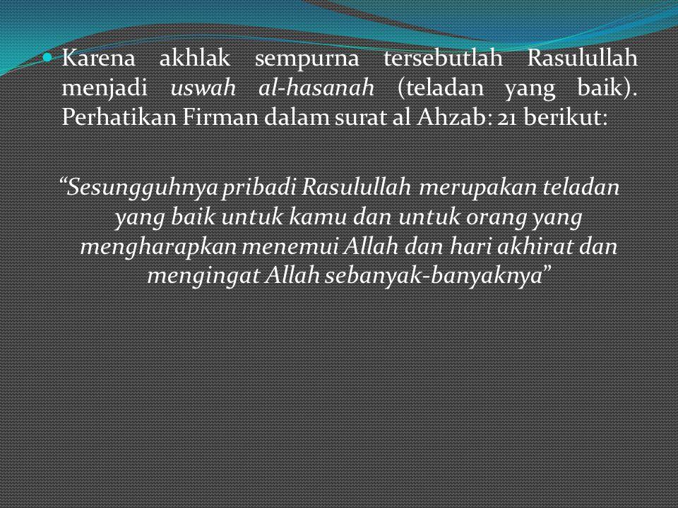 Karena akhlak sempurna tersebutlah Rasulullah menjadi uswah al-hasanah (teladan yang baik).