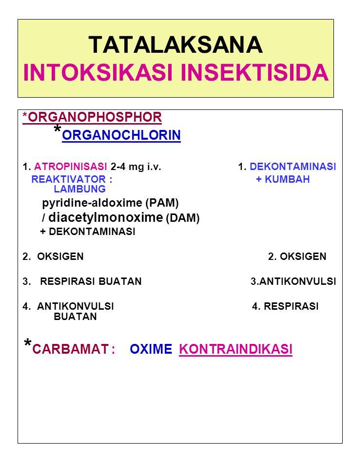 TATALAKSANA INTOKSIKASI INSEKTISIDA *ORGANOPHOSPHOR * ORGANOCHLORIN 1. ATROPINISASI 2-4 mg i.v. 1. DEKONTAMINASI REAKTIVATOR : + KUMBAH LAMBUNG pyridi