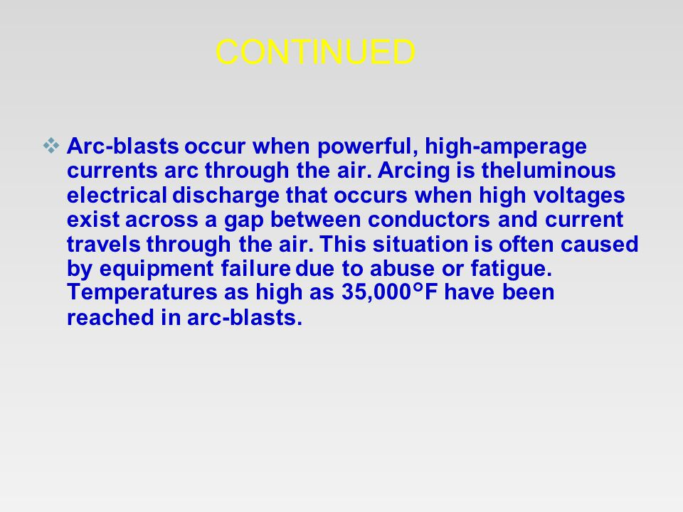 CONTINUED  Arc-blasts occur when powerful, high-amperage currents arc through the air. Arcing is theluminous electrical discharge that occurs when hi