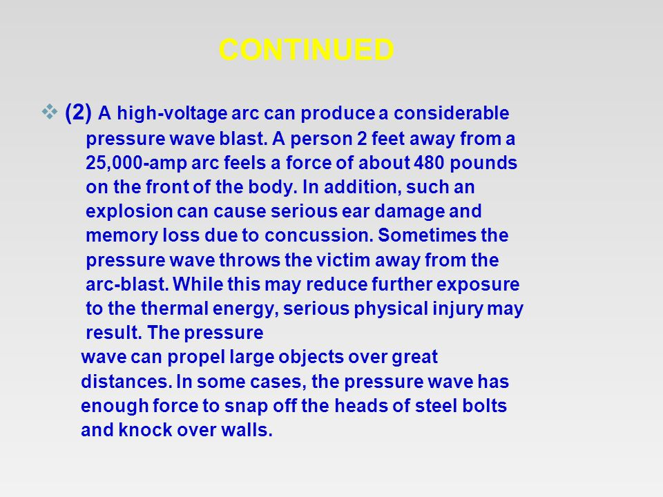 CONTINUED  (2) A high-voltage arc can produce a considerable pressure wave blast. A person 2 feet away from a 25,000-amp arc feels a force of about 4