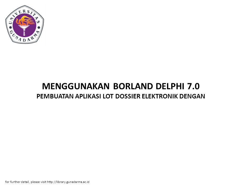 MENGGUNAKAN BORLAND DELPHI 7.0 PEMBUATAN APLIKASI LOT DOSSIER ELEKTRONIK DENGAN for further detail, please visit http://library.gunadarma.ac.id