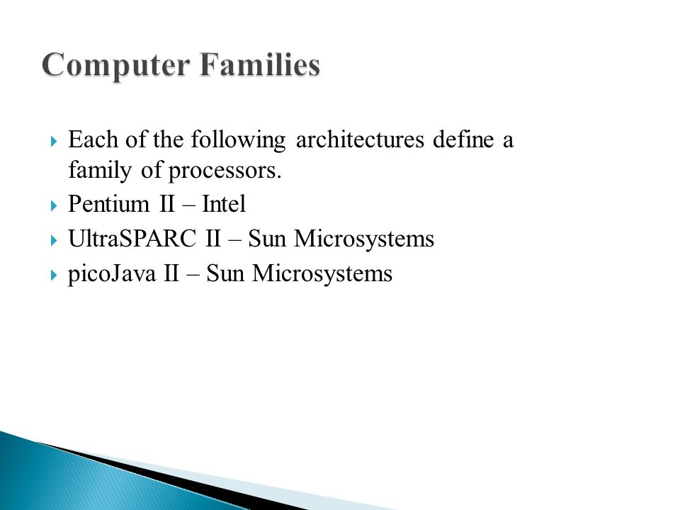  Each of the following architectures define a family of processors.  Pentium II – Intel  UltraSPARC II – Sun Microsystems  picoJava II – Sun Micro