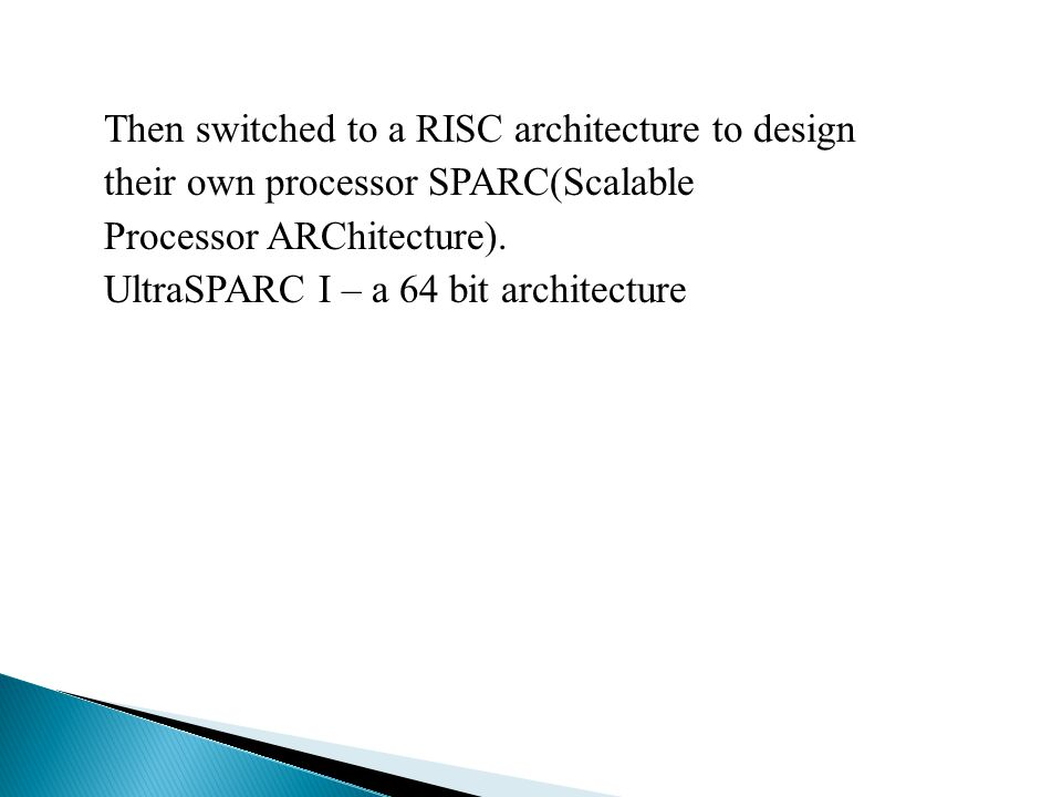 Then switched to a RISC architecture to design their own processor SPARC(Scalable Processor ARChitecture). UltraSPARC I – a 64 bit architecture