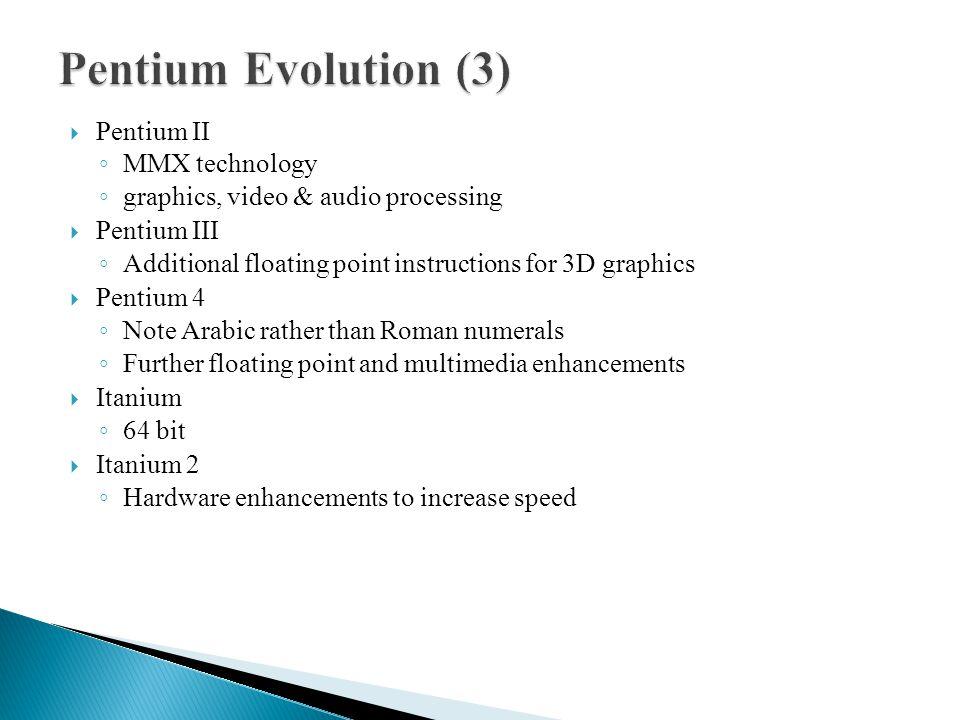  Pentium II ◦ MMX technology ◦ graphics, video & audio processing  Pentium III ◦ Additional floating point instructions for 3D graphics  Pentium 4