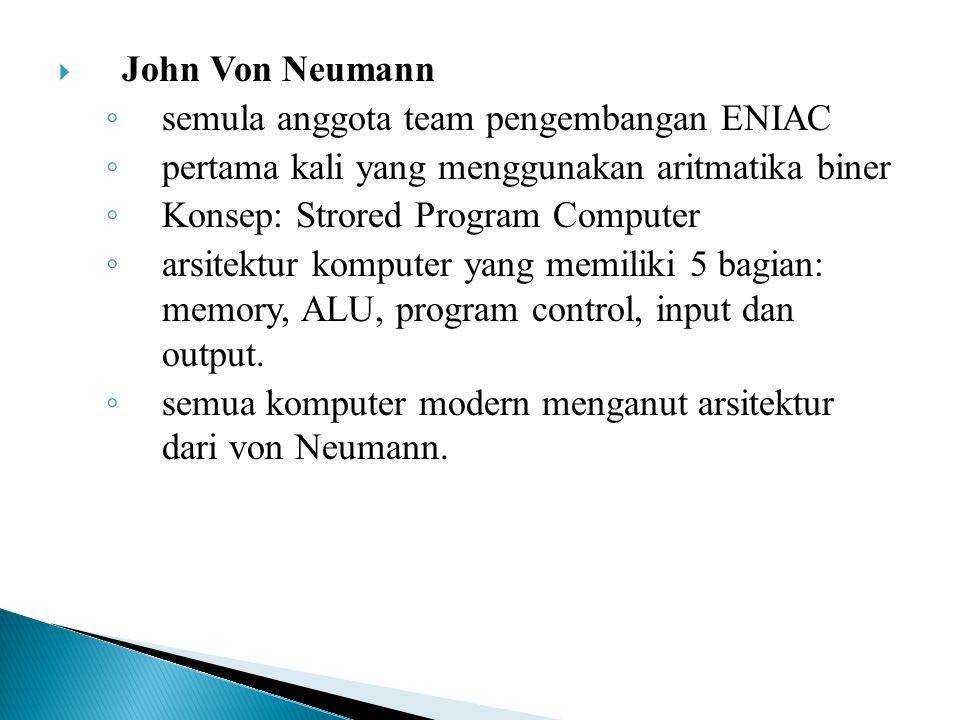  John Von Neumann ◦ semula anggota team pengembangan ENIAC ◦ pertama kali yang menggunakan aritmatika biner ◦ Konsep: Strored Program Computer ◦ arsi