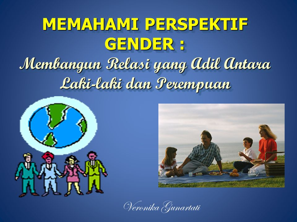 MEMAHAMI PERSPEKTIF GENDER : Membangun Relasi yang Adil Antara Laki-laki dan Perempuan Veronika Gunartati