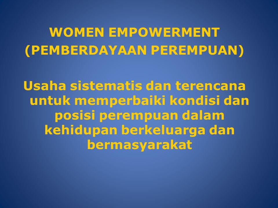 WOMEN EMPOWERMENT (PEMBERDAYAAN PEREMPUAN) Usaha sistematis dan terencana untuk memperbaiki kondisi dan posisi perempuan dalam kehidupan berkeluarga d