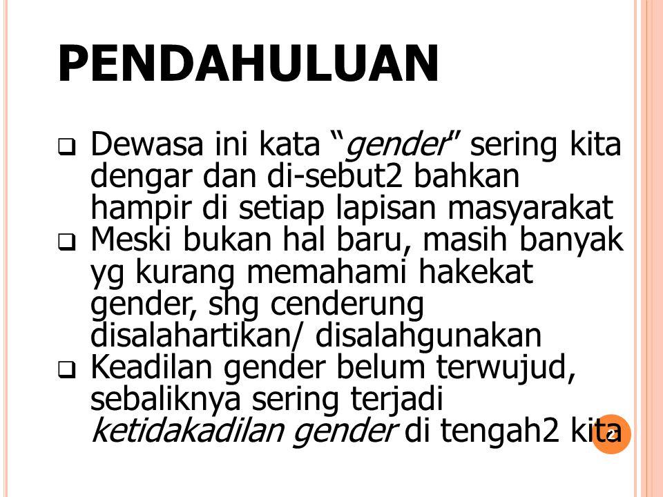 """PENDAHULUAN  Dewasa ini kata """"gender"""" sering kita dengar dan di-sebut2 bahkan hampir di setiap lapisan masyarakat  Meski bukan hal baru, masih banya"""