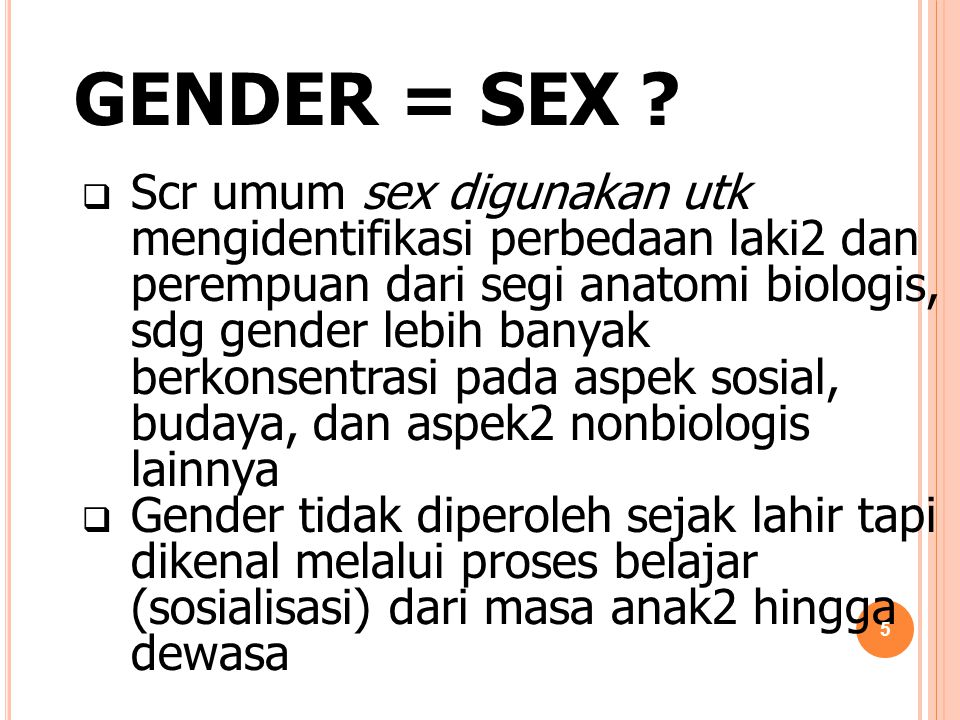 GENDER = SEX ?  Scr umum sex digunakan utk mengidentifikasi perbedaan laki2 dan perempuan dari segi anatomi biologis, sdg gender lebih banyak berkons