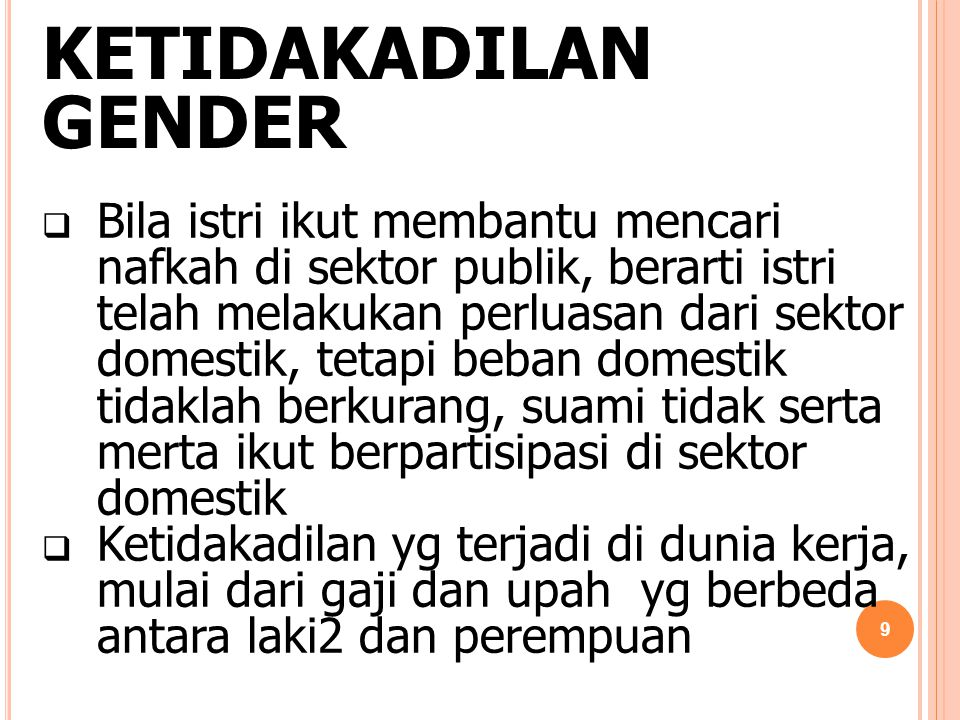 KETIDAKADILAN GENDER  Bila istri ikut membantu mencari nafkah di sektor publik, berarti istri telah melakukan perluasan dari sektor domestik, tetapi