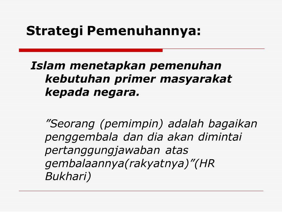 Strategi Pemenuhannya: Islam menetapkan pemenuhan kebutuhan primer masyarakat kepada negara.