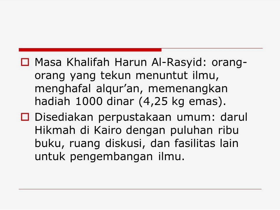  Masa Khalifah Harun Al-Rasyid: orang- orang yang tekun menuntut ilmu, menghafal alqur'an, memenangkan hadiah 1000 dinar (4,25 kg emas).