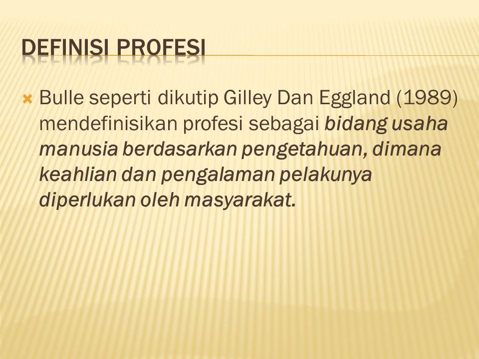  Bulle seperti dikutip Gilley Dan Eggland (1989) mendefinisikan profesi sebagai bidang usaha manusia berdasarkan pengetahuan, dimana keahlian dan pen
