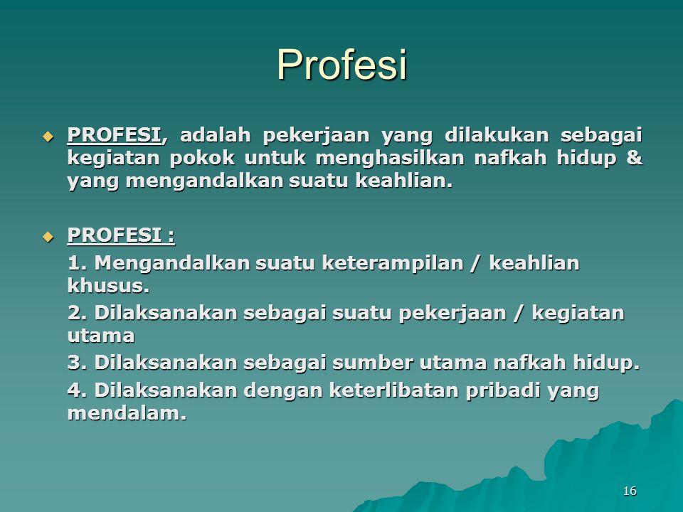 Profesi  PROFESI, adalah pekerjaan yang dilakukan sebagai kegiatan pokok untuk menghasilkan nafkah hidup & yang mengandalkan suatu keahlian.  PROFES