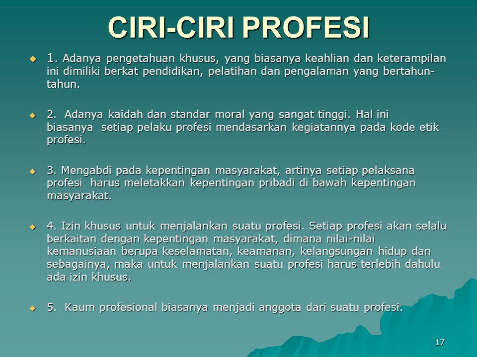CIRI-CIRI PROFESI  1. Adanya pengetahuan khusus, yang biasanya keahlian dan keterampilan ini dimiliki berkat pendidikan, pelatihan dan pengalaman yan