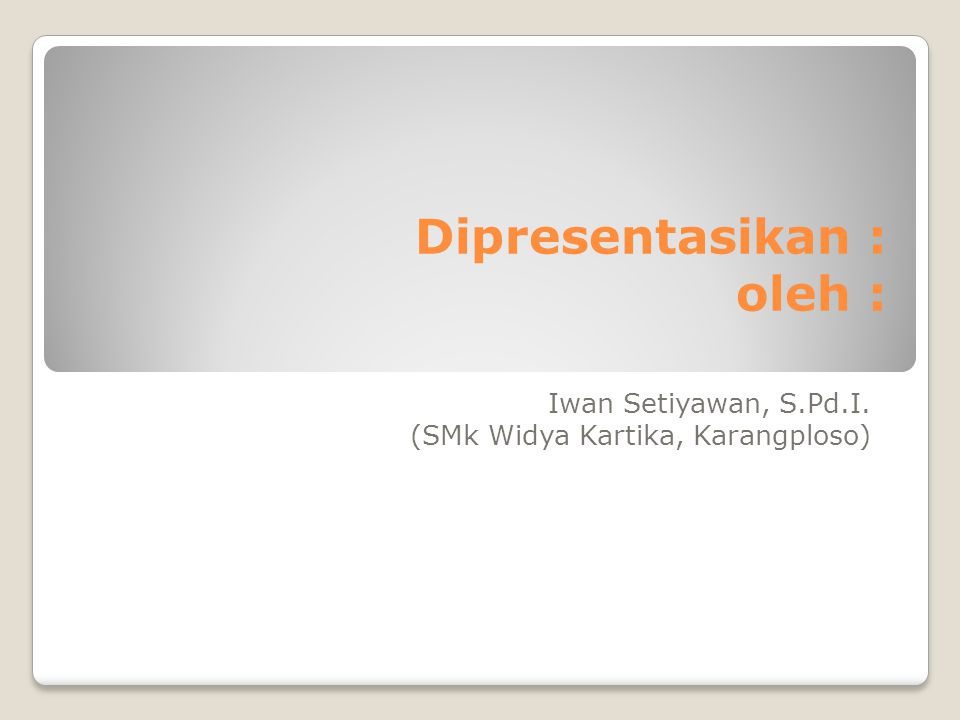 Dipresentasikan : oleh : Iwan Setiyawan, S.Pd.I. (SMk Widya Kartika, Karangploso)