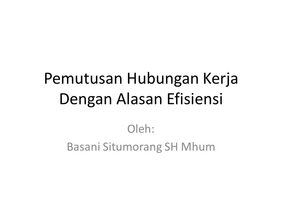 Pemutusan Hubungan Kerja Dengan Alasan Efisiensi Oleh: Basani Situmorang SH Mhum