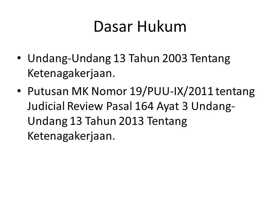 Dasar Hukum Undang-Undang 13 Tahun 2003 Tentang Ketenagakerjaan. Putusan MK Nomor 19/PUU-IX/2011 tentang Judicial Review Pasal 164 Ayat 3 Undang- Unda