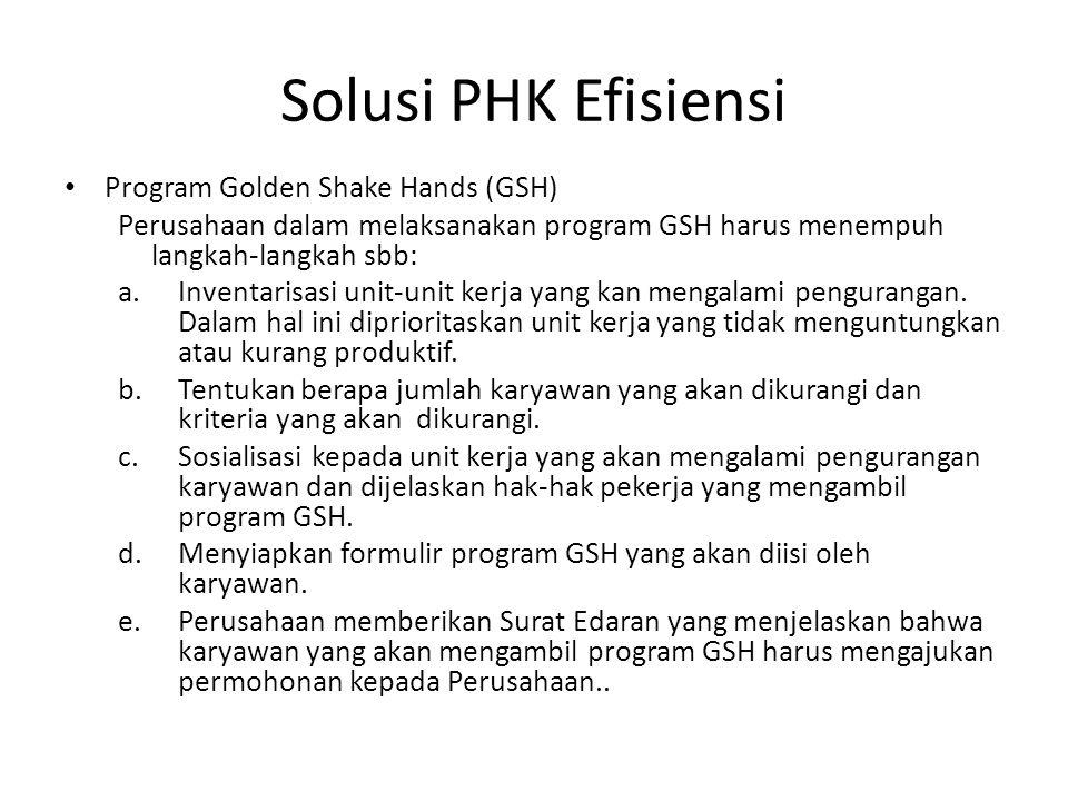 Solusi PHK Efisiensi Program Golden Shake Hands (GSH) Perusahaan dalam melaksanakan program GSH harus menempuh langkah-langkah sbb: a.Inventarisasi un