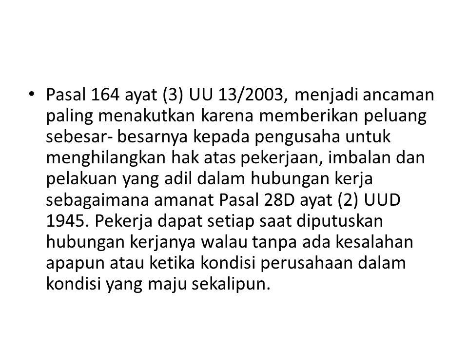 Pasal 164 ayat (3) UU 13/2003, menjadi ancaman paling menakutkan karena memberikan peluang sebesar- besarnya kepada pengusaha untuk menghilangkan hak