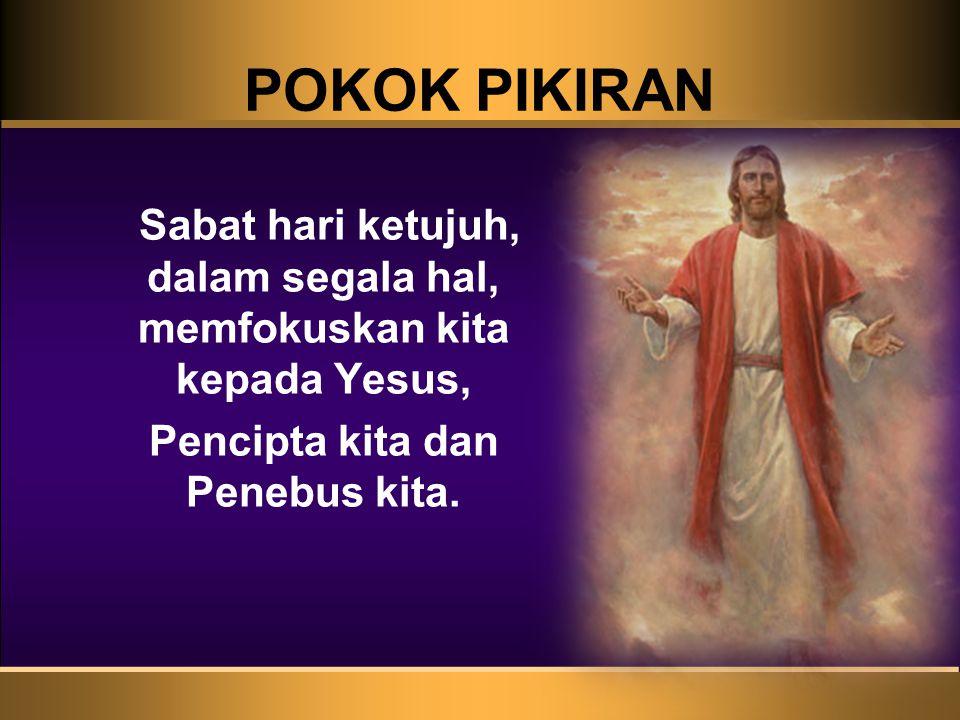 POKOK PIKIRAN Sabat hari ketujuh, dalam segala hal, memfokuskan kita kepada Yesus, Pencipta kita dan Penebus kita.