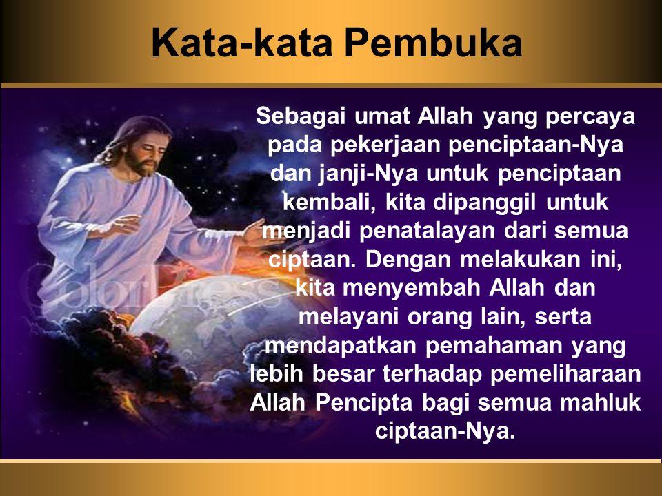 Kata-kata Pembuka Sebagai umat Allah yang percaya pada pekerjaan penciptaan-Nya dan janji-Nya untuk penciptaan kembali, kita dipanggil untuk menjadi penatalayan dari semua ciptaan.