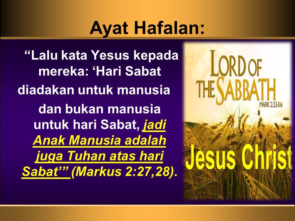 """Ayat Hafalan: """"Lalu kata Yesus kepada mereka: 'Hari Sabat diadakan untuk manusia dan bukan manusia untuk hari Sabat, jadi Anak Manusia adalah juga Tuh"""
