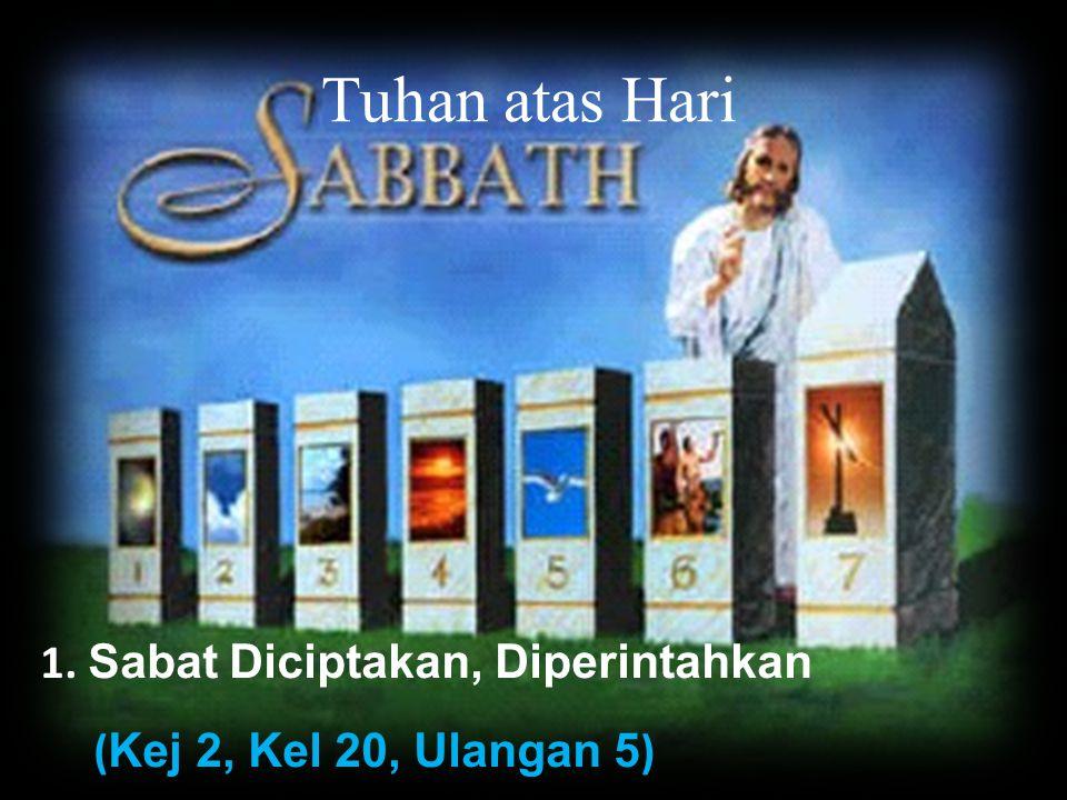 Tuhan atas Hari 1. Sabat Diciptakan, Diperintahkan ( Kej 2, Kel 20, Ulangan 5 )