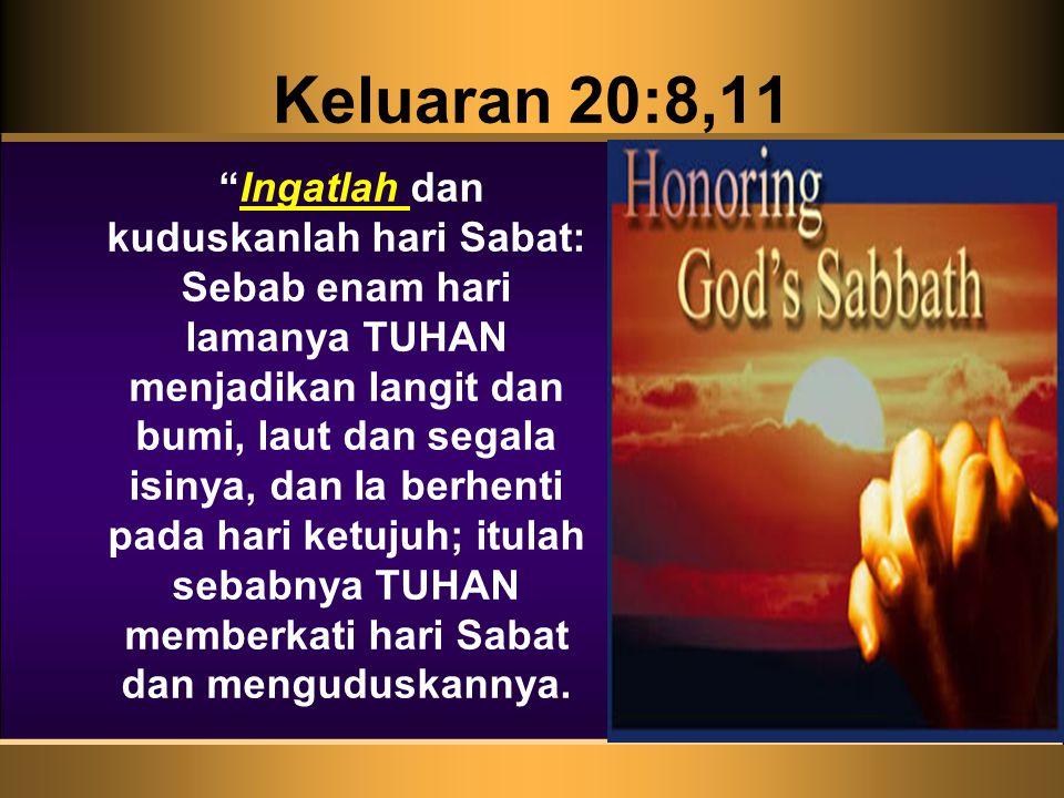 """Keluaran 20:8,11 """"Ingatlah dan kuduskanlah hari Sabat: Sebab enam hari lamanya TUHAN menjadikan langit dan bumi, laut dan segala isinya, dan Ia berhen"""
