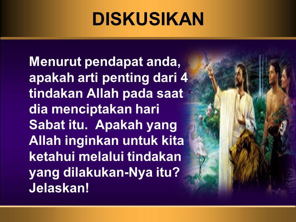 DISKUSIKAN Menurut pendapat anda, apakah arti penting dari 4 tindakan Allah pada saat dia menciptakan hari Sabat itu. Apakah yang Allah inginkan untuk
