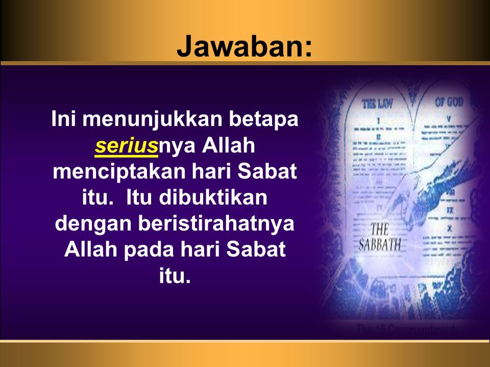 Jawaban: Ini menunjukkan betapa seriusnya Allah menciptakan hari Sabat itu. Itu dibuktikan dengan beristirahatnya Allah pada hari Sabat itu.