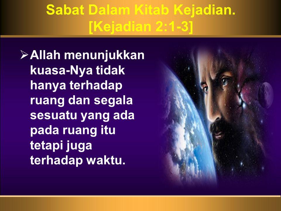 Sabat Dalam Kitab Kejadian. [Kejadian 2:1-3]  Allah menunjukkan kuasa-Nya tidak hanya terhadap ruang dan segala sesuatu yang ada pada ruang itu tetap