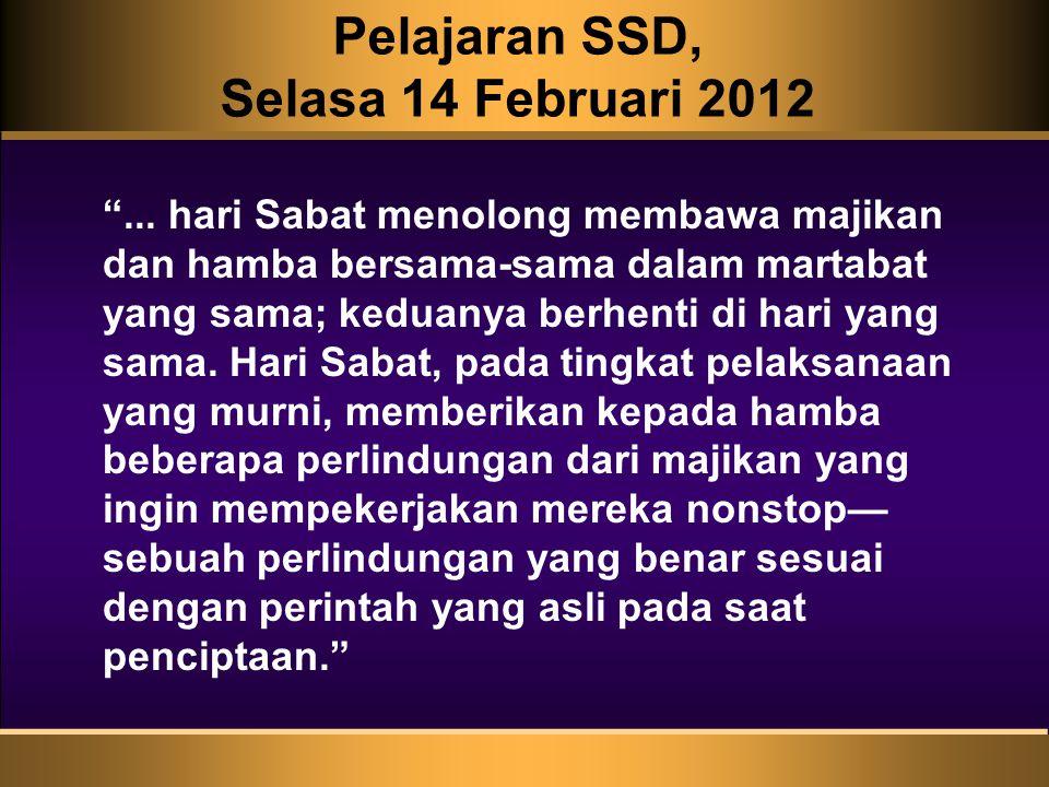 """Pelajaran SSD, Selasa 14 Februari 2012 """"... hari Sabat menolong membawa majikan dan hamba bersama-sama dalam martabat yang sama; keduanya berhenti di"""