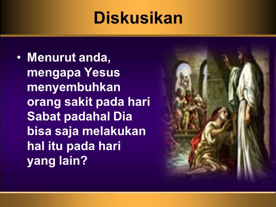 Diskusikan Menurut anda, mengapa Yesus menyembuhkan orang sakit pada hari Sabat padahal Dia bisa saja melakukan hal itu pada hari yang lain?