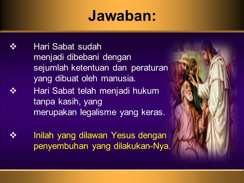 Jawaban:  Hari Sabat sudah menjadi dibebani dengan sejumlah ketentuan dan peraturan yang dibuat oleh manusia.