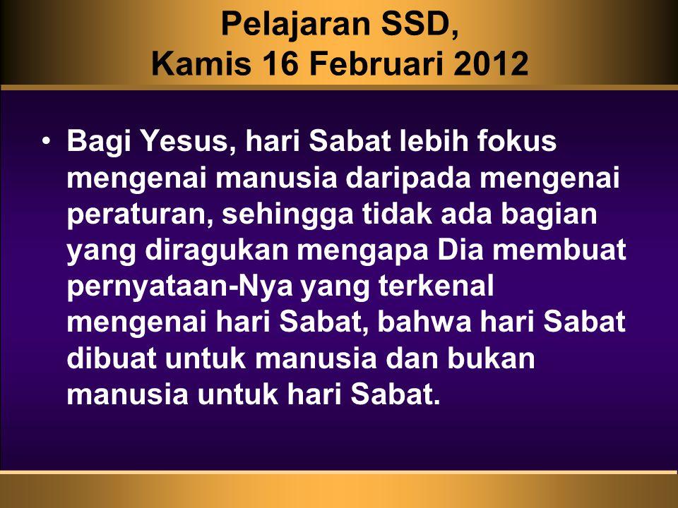 Pelajaran SSD, Kamis 16 Februari 2012 Bagi Yesus, hari Sabat lebih fokus mengenai manusia daripada mengenai peraturan, sehingga tidak ada bagian yang